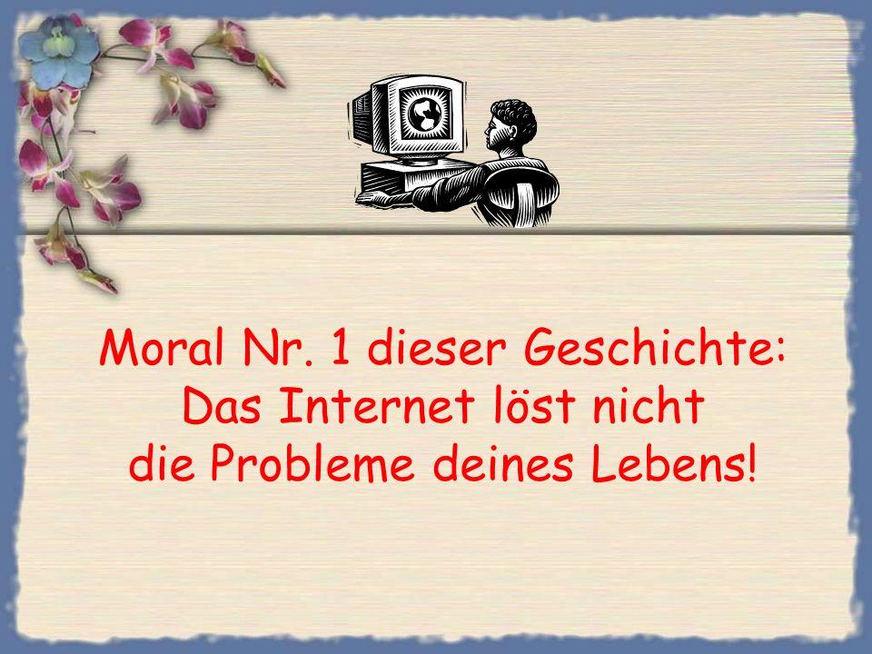 Moral Nr. 1 dieser Geschichte: Das Internet löst nicht die Probleme deines Lebens!
