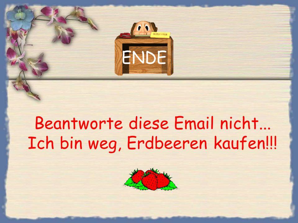 Beantworte diese Email nicht... Ich bin weg, Erdbeeren kaufen!!!