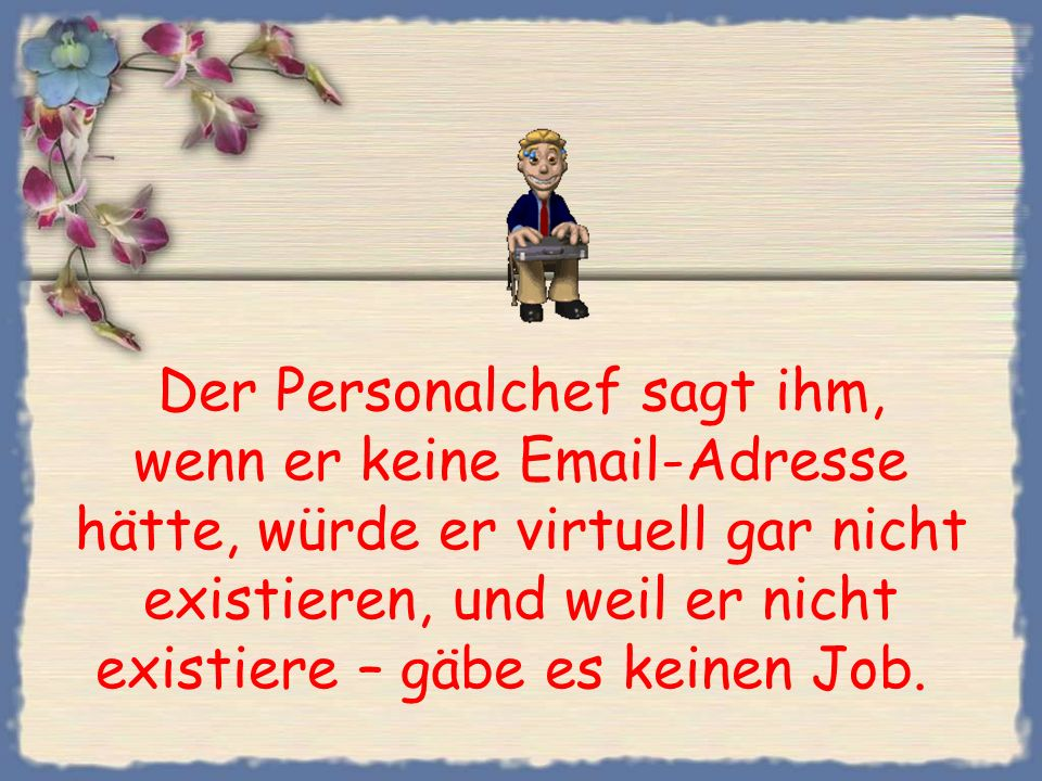 Der Personalchef sagt ihm, wenn er keine Email-Adresse hätte, würde er virtuell gar nicht existieren, und weil er nicht existiere – gäbe es keinen Job.