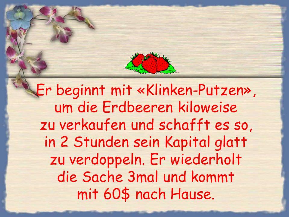Er beginnt mit «Klinken-Putzen», um die Erdbeeren kiloweise zu verkaufen und schafft es so, in 2 Stunden sein Kapital glatt zu verdoppeln.