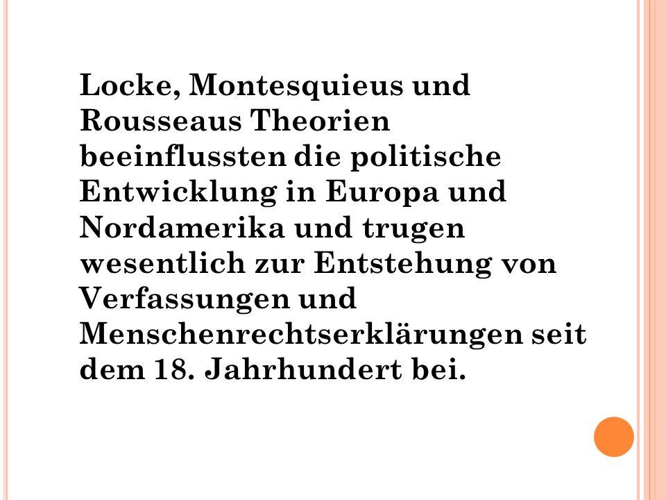 Locke, Montesquieus und Rousseaus Theorien beeinflussten die politische Entwicklung in Europa und Nordamerika und trugen wesentlich zur Entstehung von Verfassungen und Menschenrechtserklärungen seit dem 18.