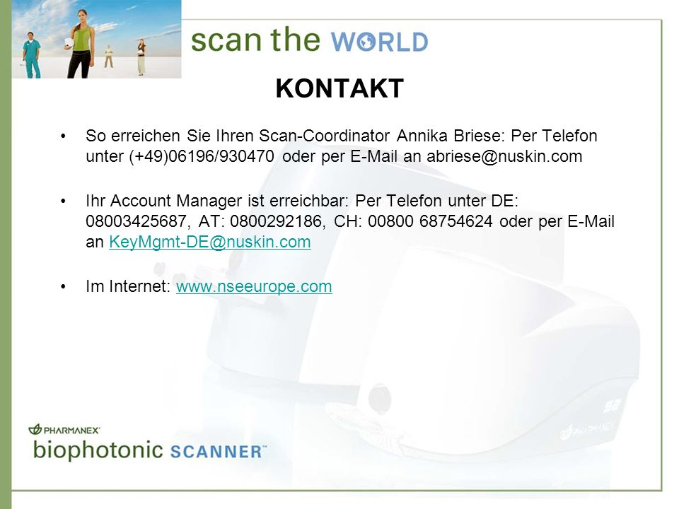 KONTAKT So erreichen Sie Ihren Scan-Coordinator Annika Briese: Per Telefon unter (+49)06196/930470 oder per E-Mail an abriese@nuskin.com.