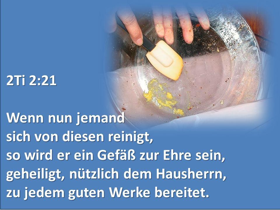 2Ti 2:21 Wenn nun jemand. sich von diesen reinigt, so wird er ein Gefäß zur Ehre sein, geheiligt, nützlich dem Hausherrn,