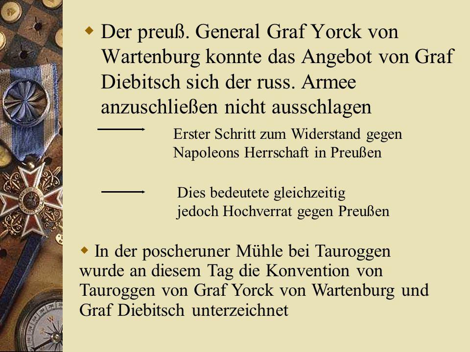 Der preuß. General Graf Yorck von Wartenburg konnte das Angebot von Graf Diebitsch sich der russ. Armee anzuschließen nicht ausschlagen