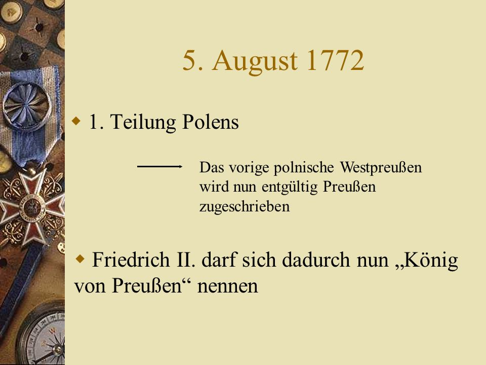 5. August 1772 1. Teilung Polens. Das vorige polnische Westpreußen wird nun entgültig Preußen zugeschrieben.