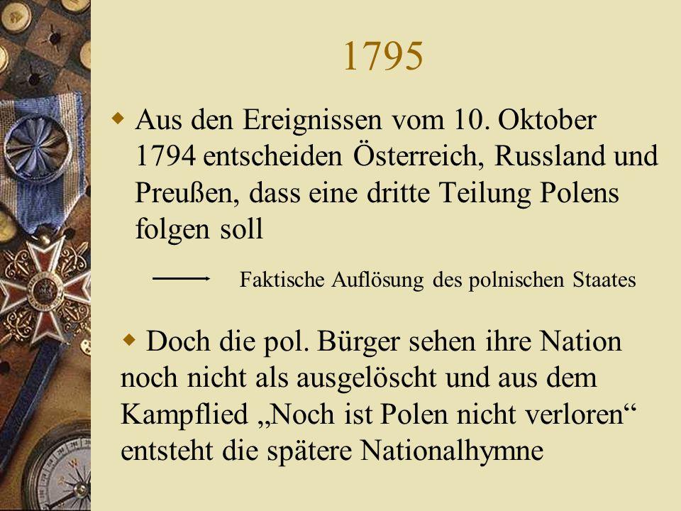 1795 Aus den Ereignissen vom 10. Oktober 1794 entscheiden Österreich, Russland und Preußen, dass eine dritte Teilung Polens folgen soll.