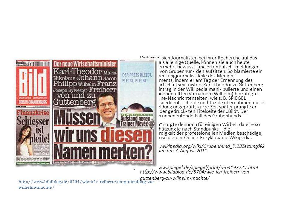 """Verlassen sich Journalisten bei ihrer Recherche auf das Internet als alleinige Quelle, können sie auch heute wieder vermehrt bewusst lancierten Falsch- meldungen im Sinne von Grubenhun- den aufsitzen: So blamierte ein anony- mer Jungjournalist Teile des Medien- Establishments, indem er am Tag der Ernennung des neuen Wirtschaftsmi- nisters Karl-Theodor zu Guttenberg dessen Eintrag in der Wikipedia mani- pulierte und einen frei erfundenen elften Vornamen (Wilhelm) hinzufügte. Viele Online-Nachrichtenseiten, wie z. B. SPIEGEL ONLINE, sueddeut- sche.de und taz.de übernahmen diese Falschmeldung ungeprüft, kurze Zeit später prangte er auch auf der gedruck- ten Titelseite der """"Bild . Der eigentlich unbedeutende Fall des Grubenhunds"""