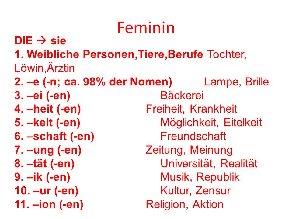 Feminin DIE  sie. 1. Weibliche Personen,Tiere,Berufe Tochter, Löwin,Ärztin. 2. –e (-n; ca. 98% der Nomen) Lampe, Brille.