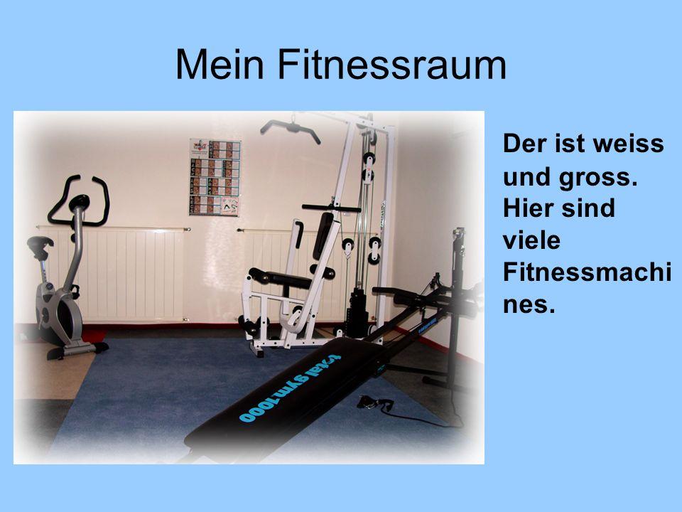 Mein Fitnessraum Der ist weiss und gross. Hier sind viele Fitnessmachines.