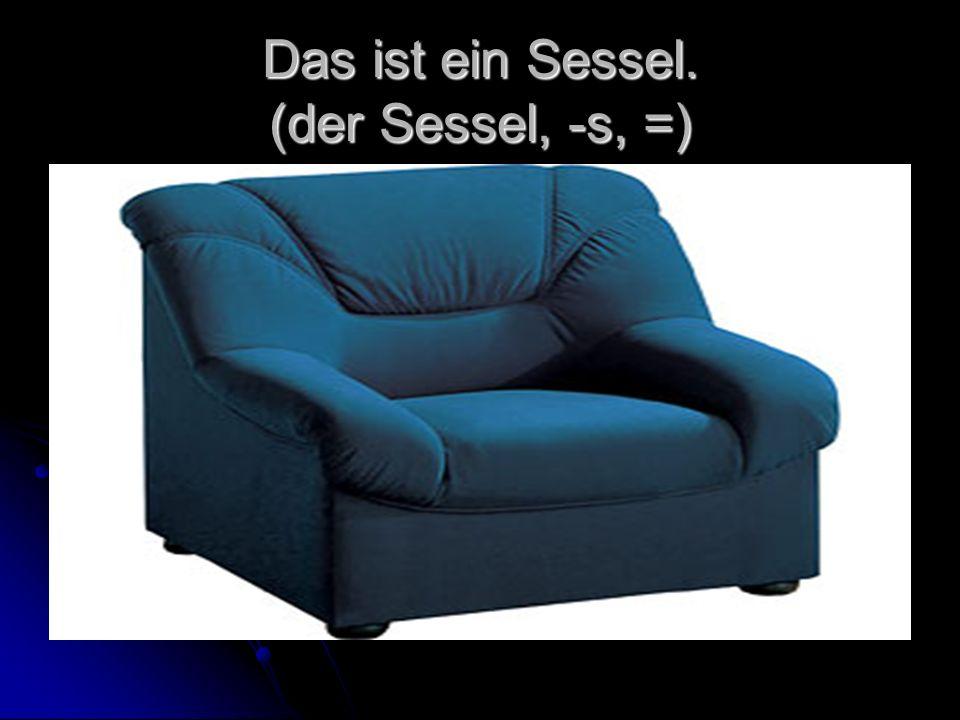 Das ist ein Sessel. (der Sessel, -s, =)