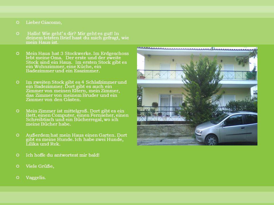 Lieber Giacomo, Hallo! Wie geht' s dir Mir geht es gut! In deinem letzten Brief hast du mich gefragt, wie mein Haus ist.