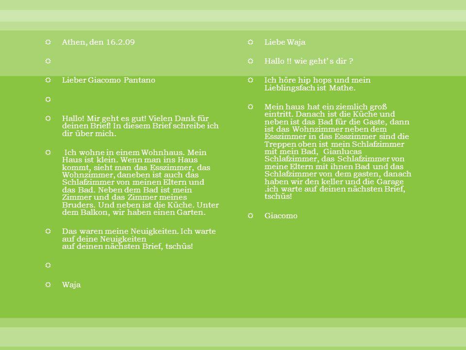 Athen, den 16.2.09 Lieber Giacomo Pantano. Hallo! Mir geht es gut! Vielen Dank für deinen Brief! In diesem Brief schreibe ich dir über mich.