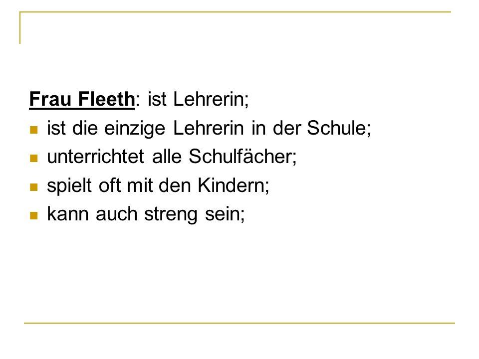 Frau Fleeth: ist Lehrerin;