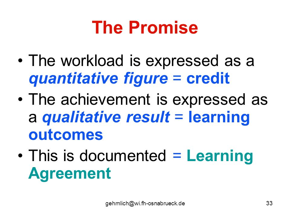 The Promise The workload is expressed as a quantitative figure = credit. The achievement is expressed as a qualitative result = learning outcomes.