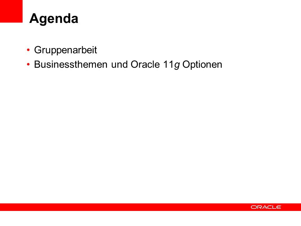 Agenda Gruppenarbeit Businessthemen und Oracle 11g Optionen