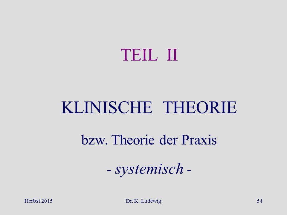 TEIL II KLINISCHE THEORIE bzw. Theorie der Praxis - systemisch -