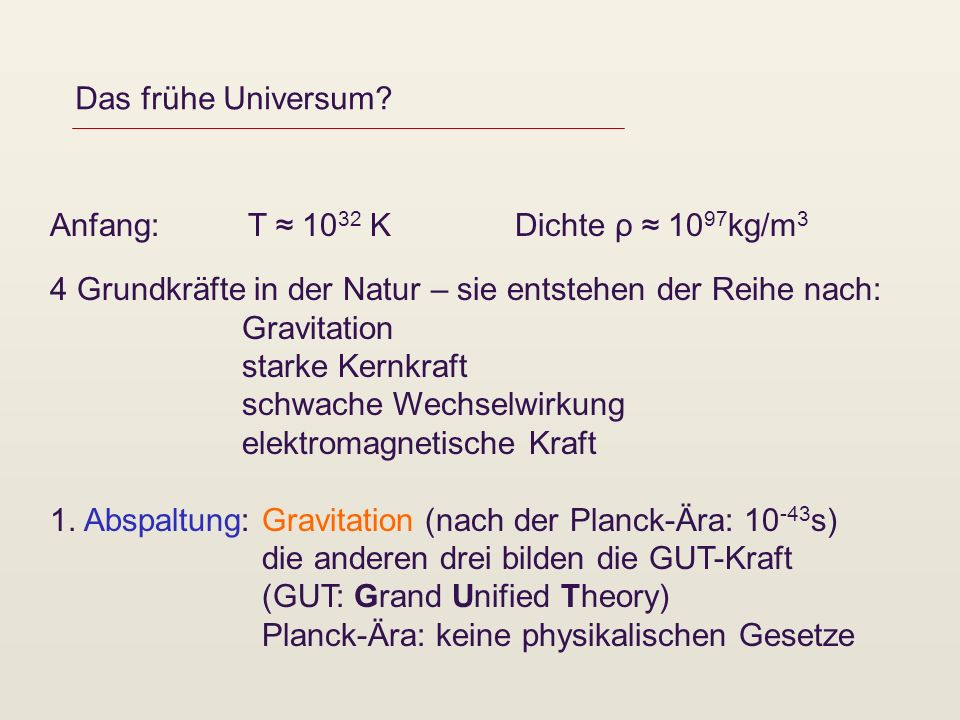 Das frühe Universum Anfang: T ≈ 1032 K Dichte ρ ≈ 1097kg/m3. 4 Grundkräfte in der Natur – sie entstehen der Reihe nach: