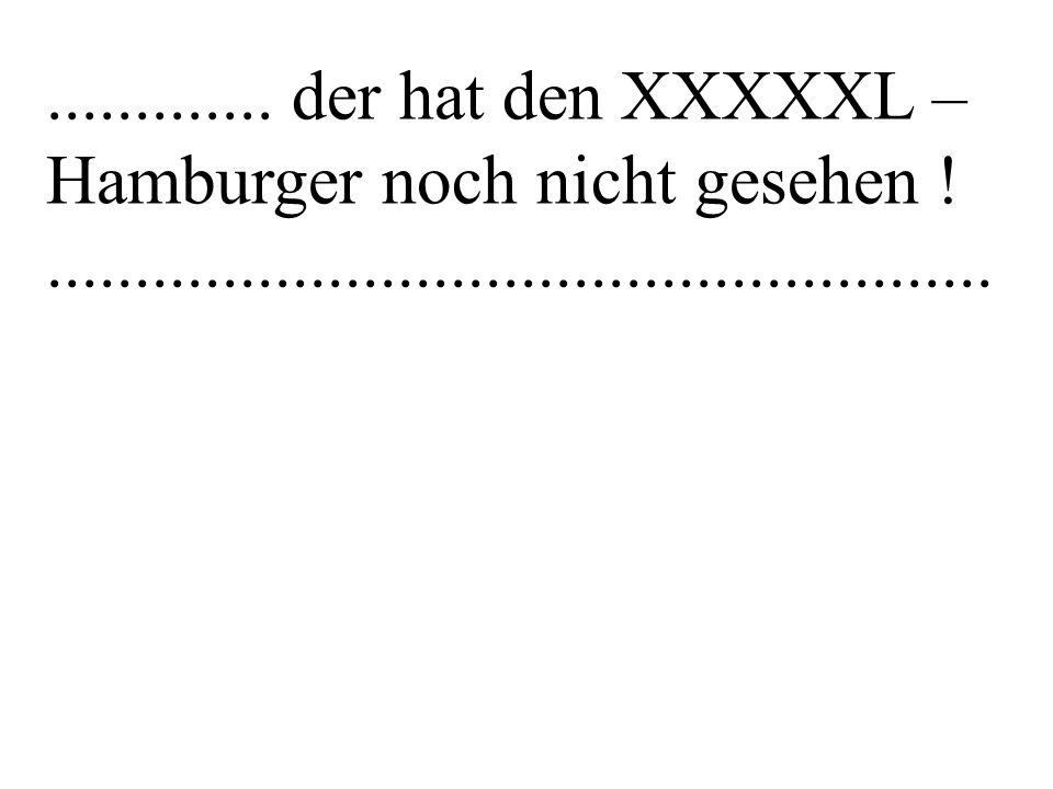 ............. der hat den XXXXXL – Hamburger noch nicht gesehen .
