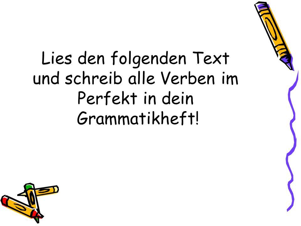 Lies den folgenden Text und schreib alle Verben im Perfekt in dein Grammatikheft!
