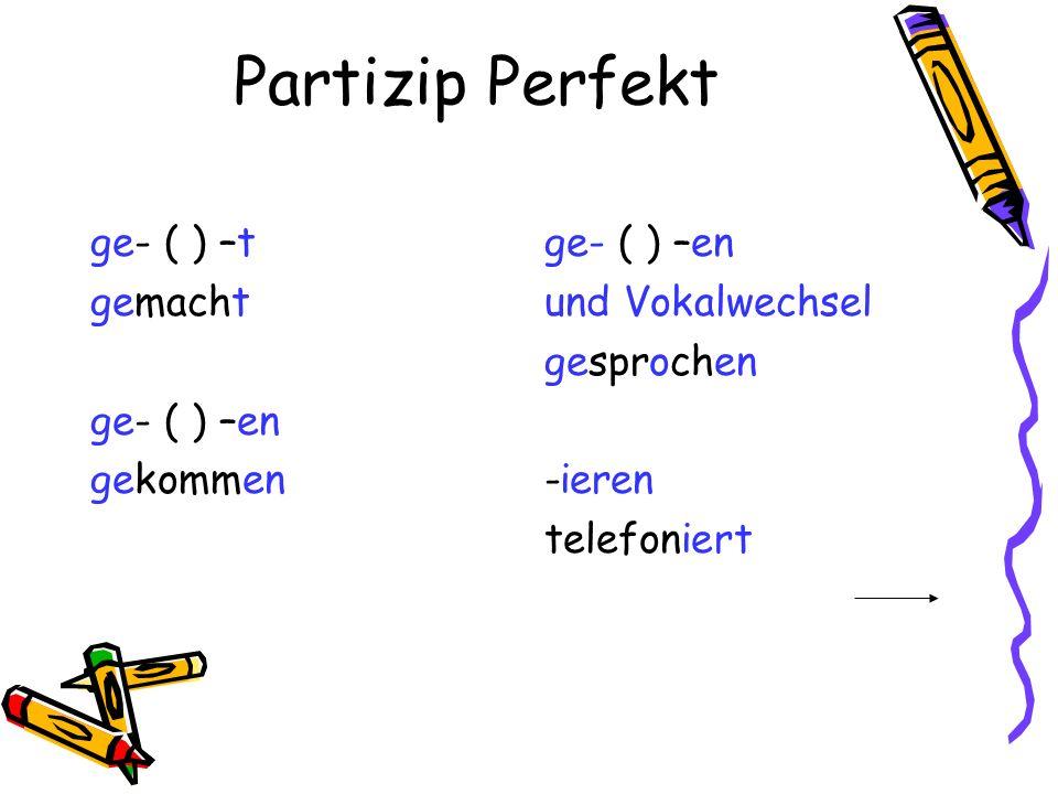 Partizip Perfekt ge- ( ) –t gemacht ge- ( ) –en gekommen ge- ( ) –en