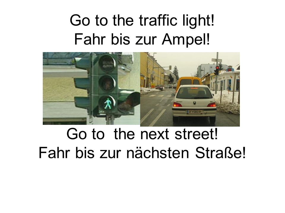 Go to the traffic light. Fahr bis zur Ampel. Go to the next street