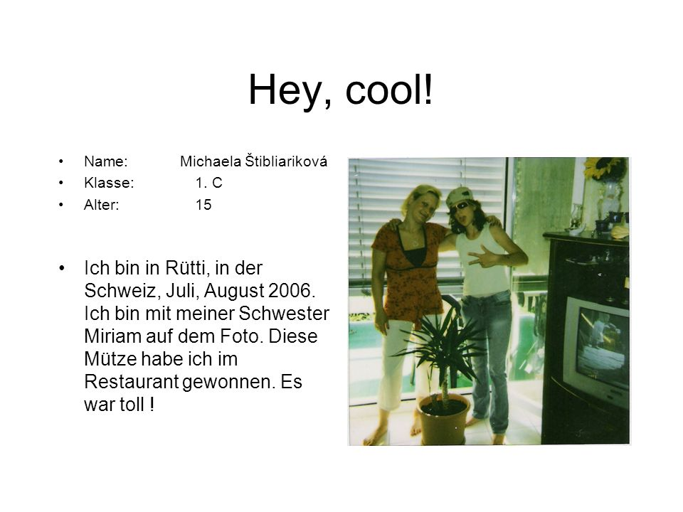 Hey, cool! Name: Michaela Štibliariková. Klasse: 1. C. Alter: 15.