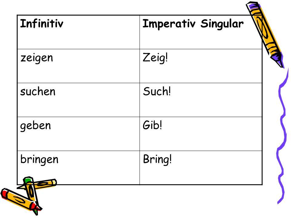 Infinitiv Imperativ Singular zeigen Zeig! suchen Such! geben Gib! bringen Bring!