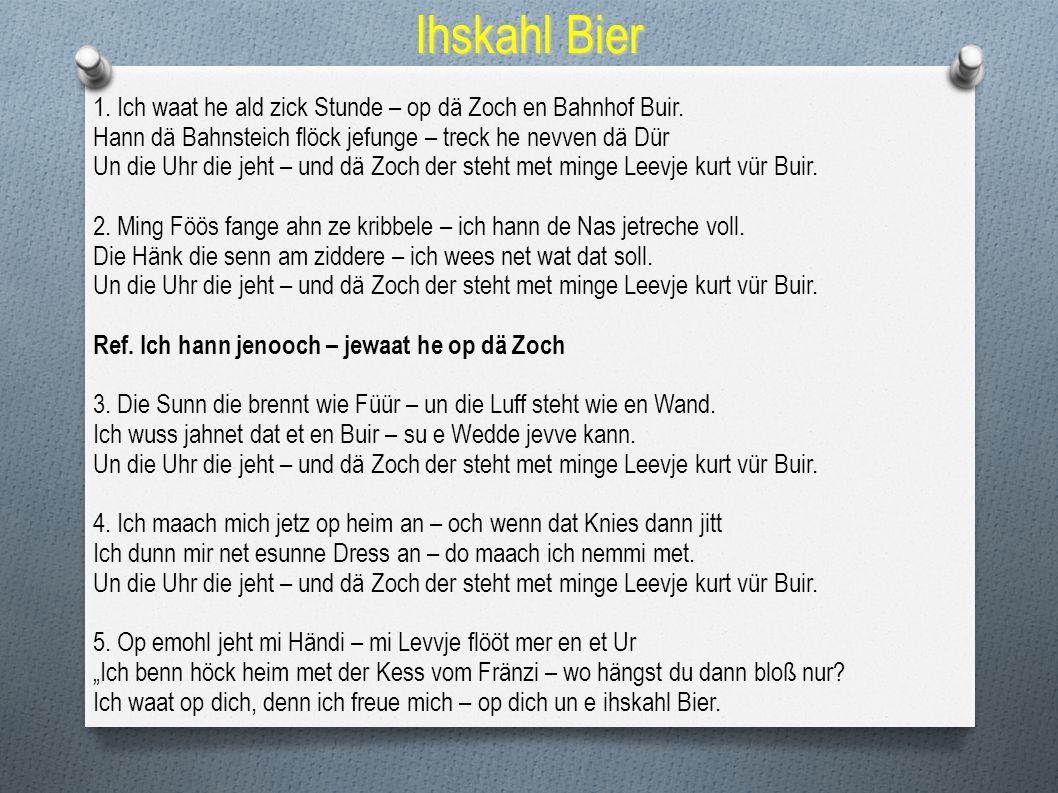 Ihskahl Bier 1. Ich waat he ald zick Stunde – op dä Zoch en Bahnhof Buir. Hann dä Bahnsteich flöck jefunge – treck he nevven dä Dür.