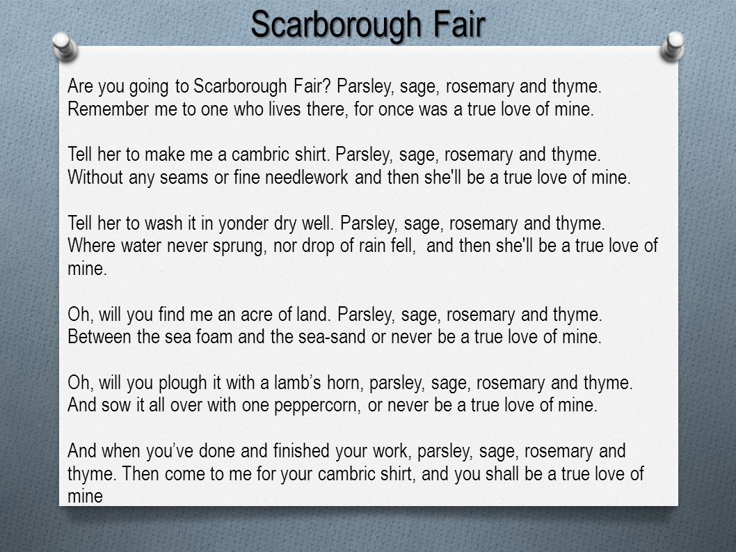 Scarborough Fair Are you going to Scarborough Fair Parsley, sage, rosemary and thyme.