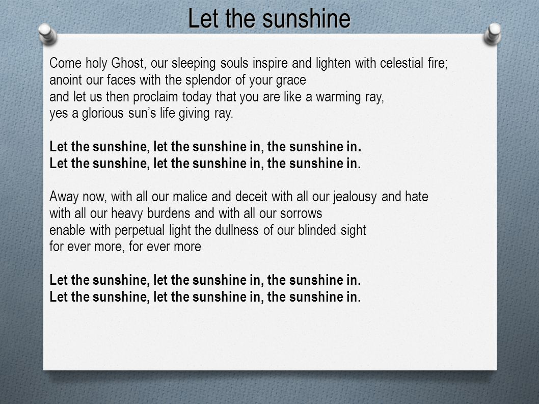 Let the sunshine Come holy Ghost, our sleeping souls inspire and lighten with celestial fire; anoint our faces with the splendor of your grace.
