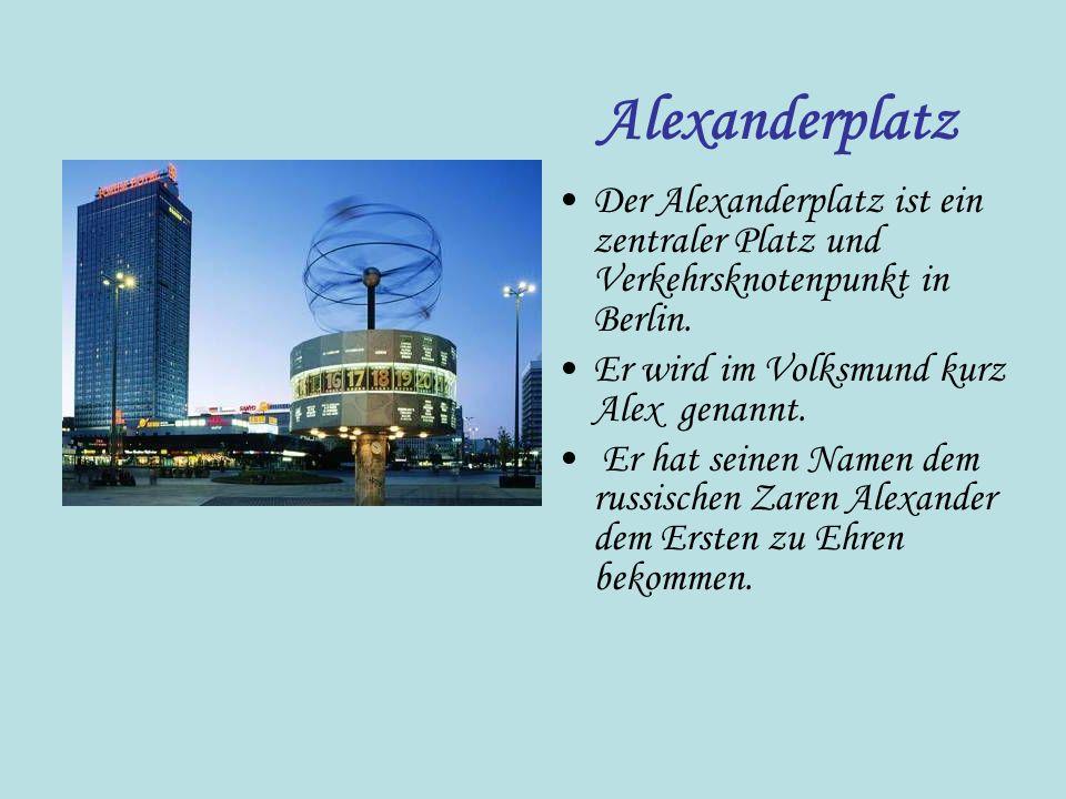 Alexanderplatz Der Alexanderplatz ist ein zentraler Platz und Verkehrsknotenpunkt in Berlin. Er wird im Volksmund kurz Alex genannt.