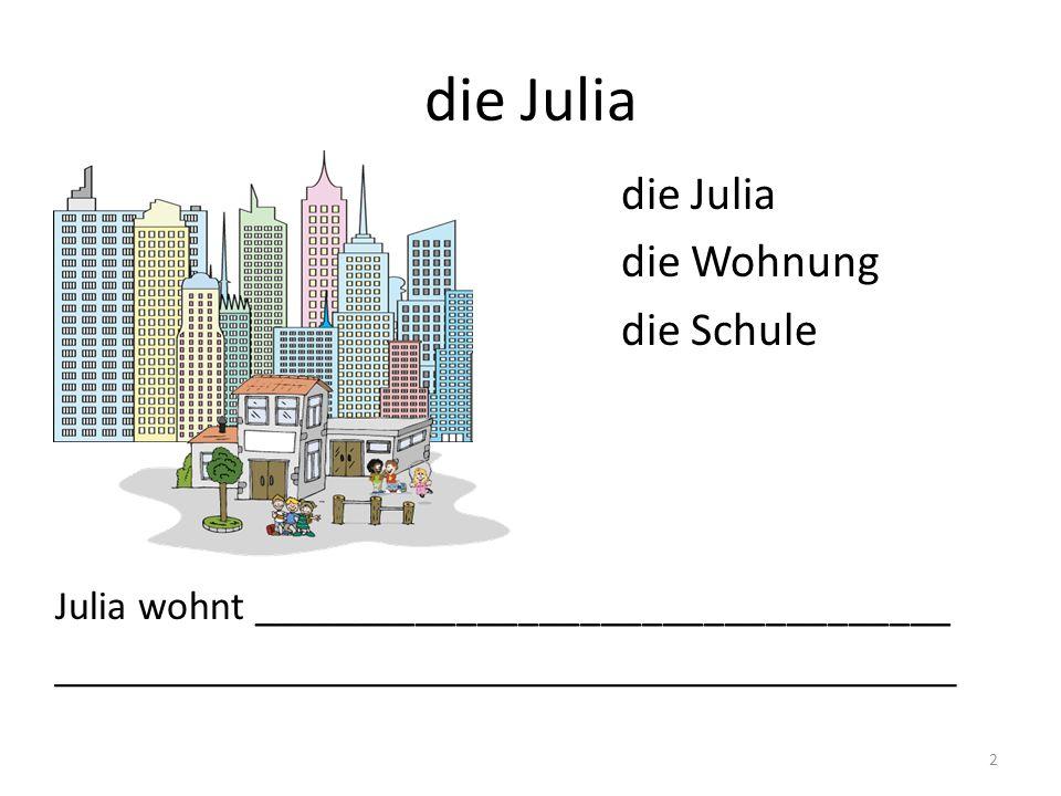 die Julia die Julia die Wohnung die Schule
