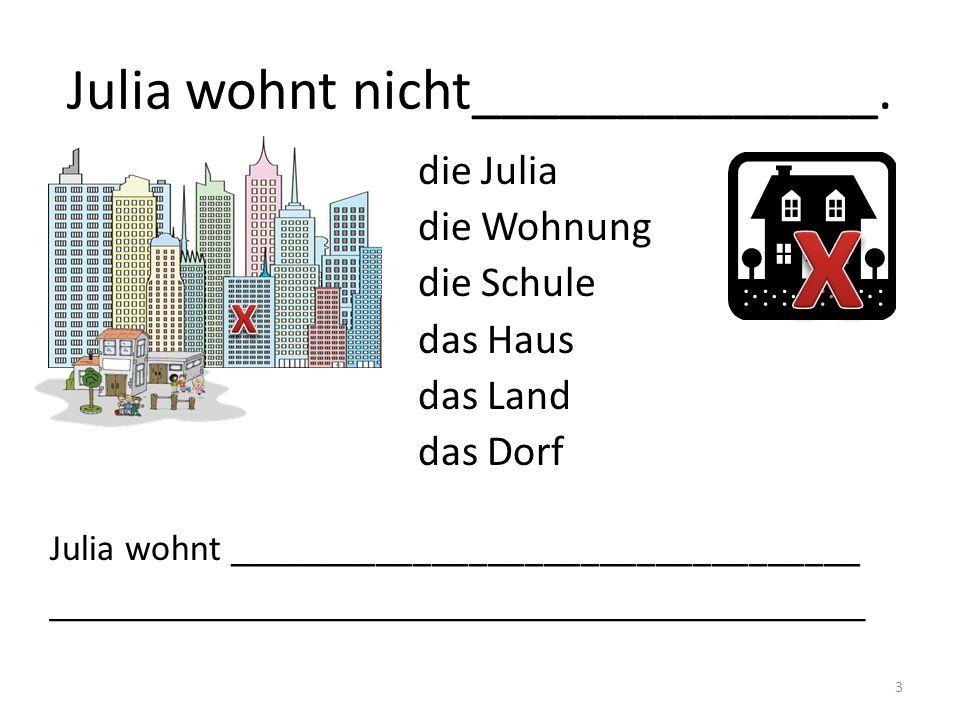 Julia wohnt nicht______________.