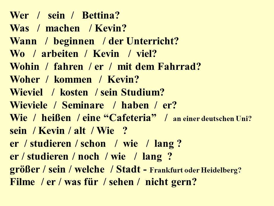 Wer / sein / Bettina Was / machen / Kevin Wann / beginnen / der Unterricht Wo / arbeiten / Kevin / viel