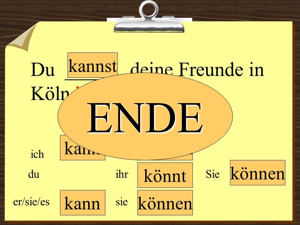 ENDE Du ______ deine Freunde in Köln besuchen. kannst kann können