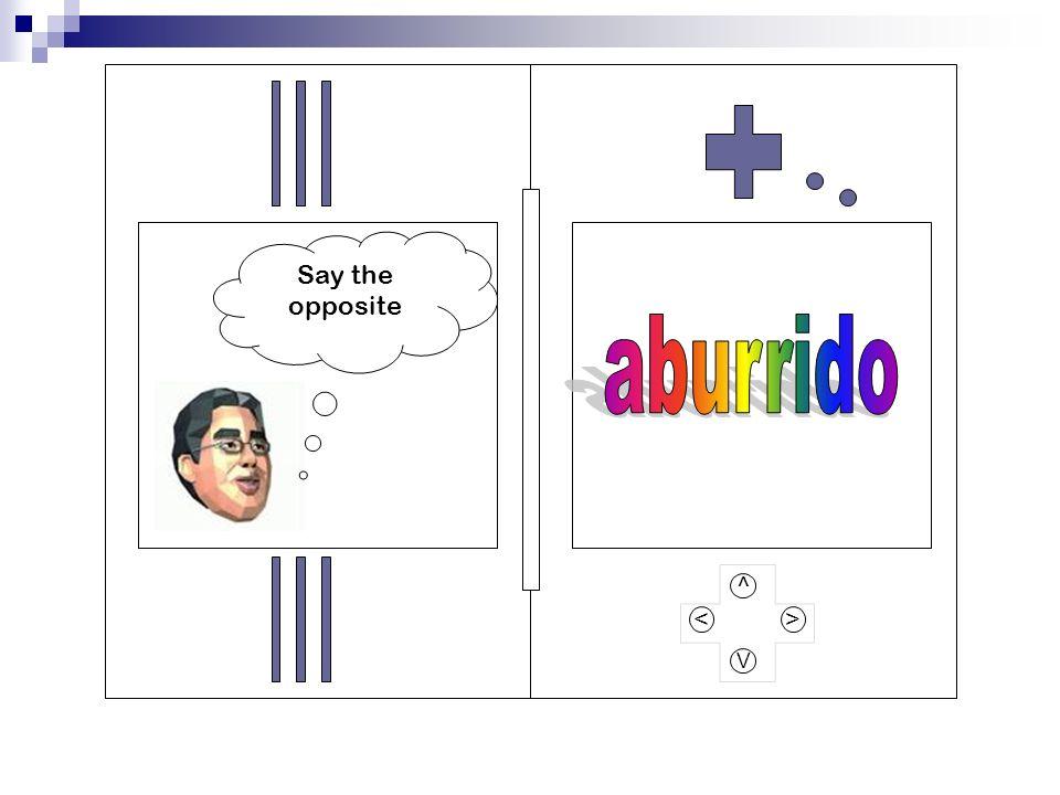 Say the opposite aburrido ^ > < V