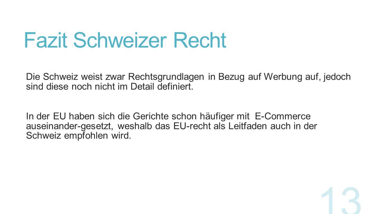 Fazit Schweizer Recht Die Schweiz weist zwar Rechtsgrundlagen in Bezug auf Werbung auf, jedoch sind diese noch nicht im Detail definiert.