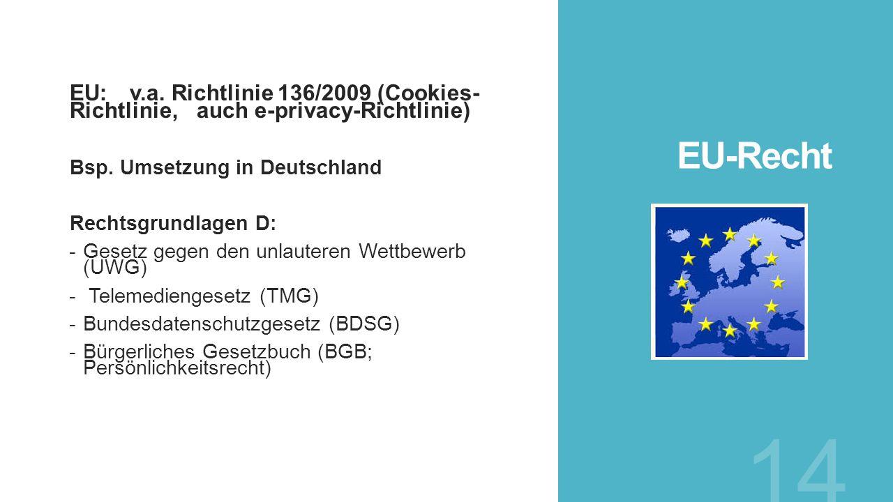 EU-Recht EU: v.a. Richtlinie 136/2009 (Cookies-Richtlinie, auch e-privacy-Richtlinie) Bsp. Umsetzung in Deutschland.