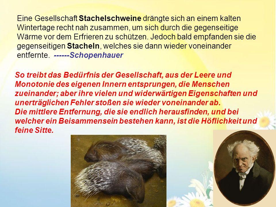 Eine Gesellschaft Stachelschweine drängte sich an einem kalten Wintertage recht nah zusammen, um sich durch die gegenseitige Wärme vor dem Erfrieren zu schützen. Jedoch bald empfanden sie die gegenseitigen Stacheln, welches sie dann wieder voneinander entfernte. ------Schopenhauer