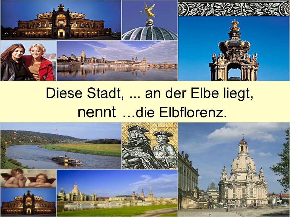 Diese Stadt, ... an der Elbe liegt, nennt ...die Elbflorenz.