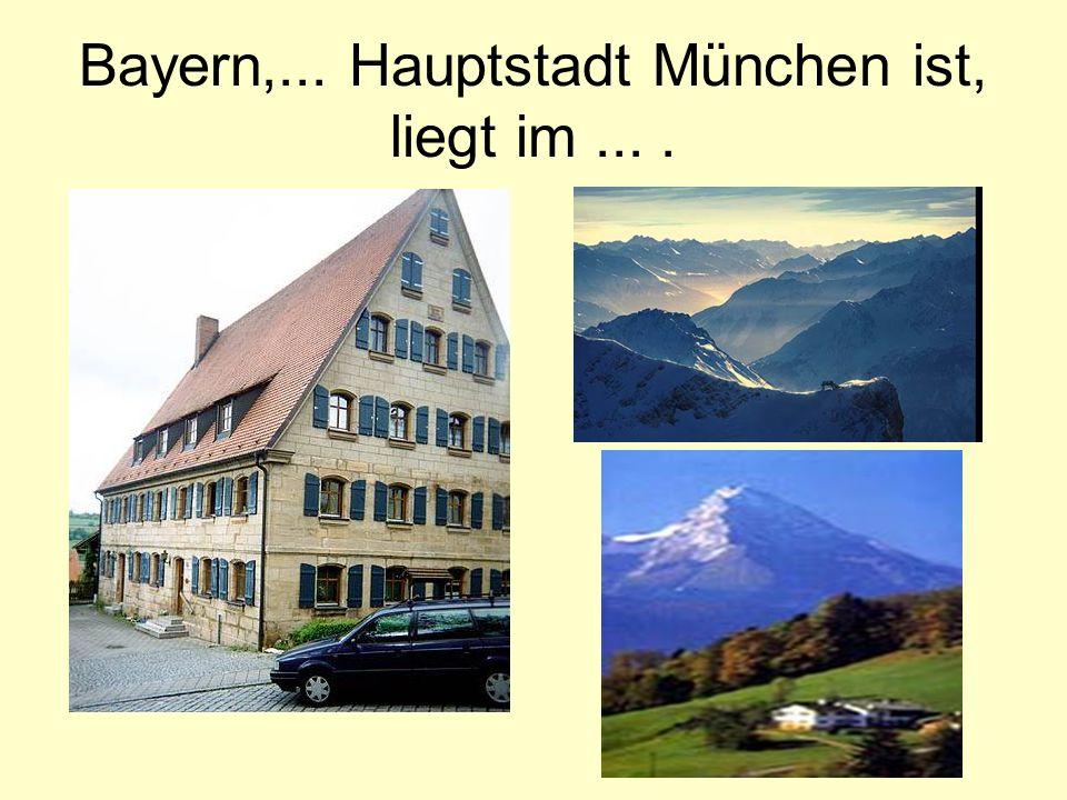 Bayern,... Hauptstadt München ist, liegt im ... .