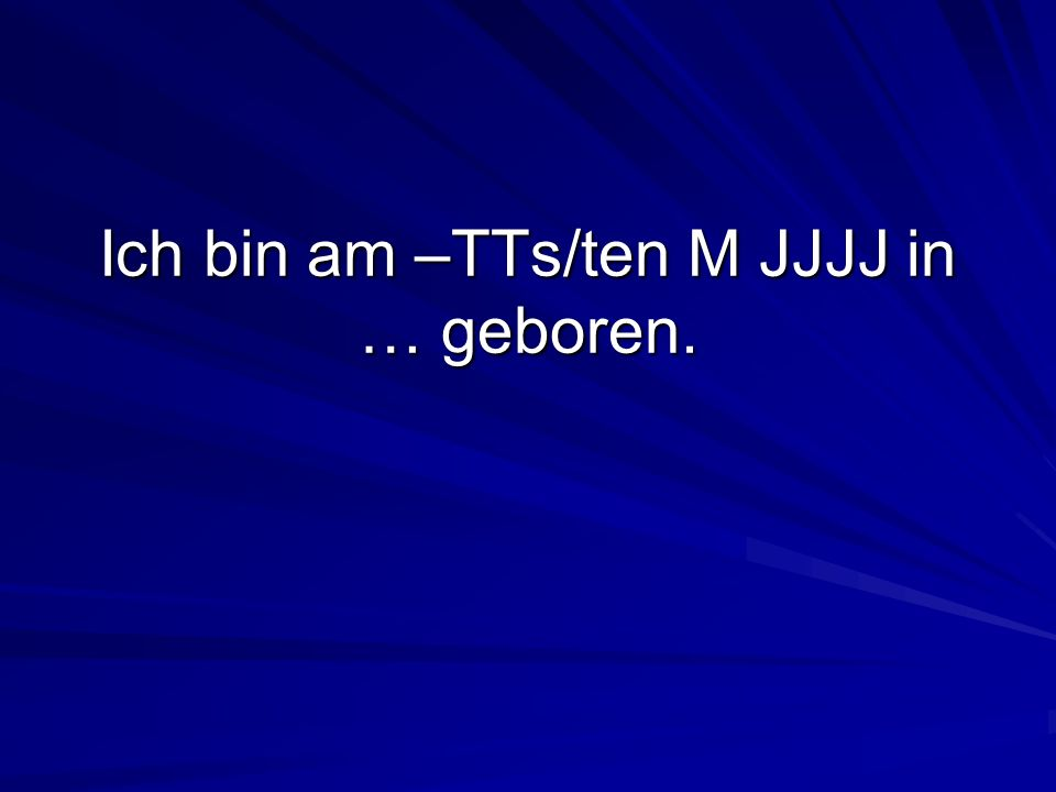 Ich bin am –TTs/ten M JJJJ in … geboren.