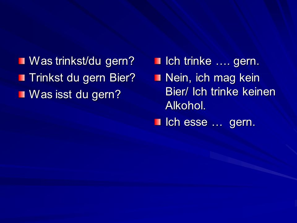 Was trinkst/du gern Trinkst du gern Bier Was isst du gern Ich trinke …. gern. Nein, ich mag kein Bier/ Ich trinke keinen Alkohol.