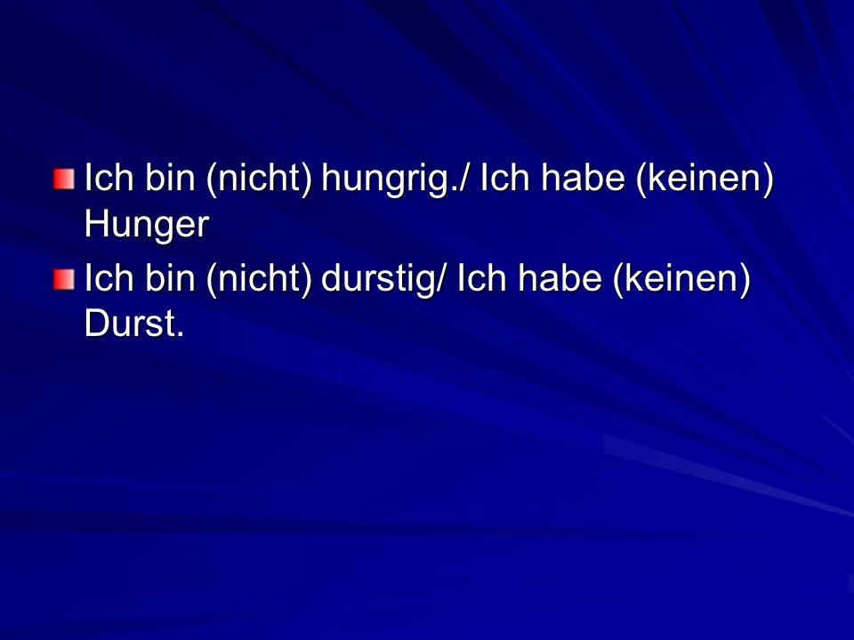Ich bin (nicht) hungrig./ Ich habe (keinen) Hunger