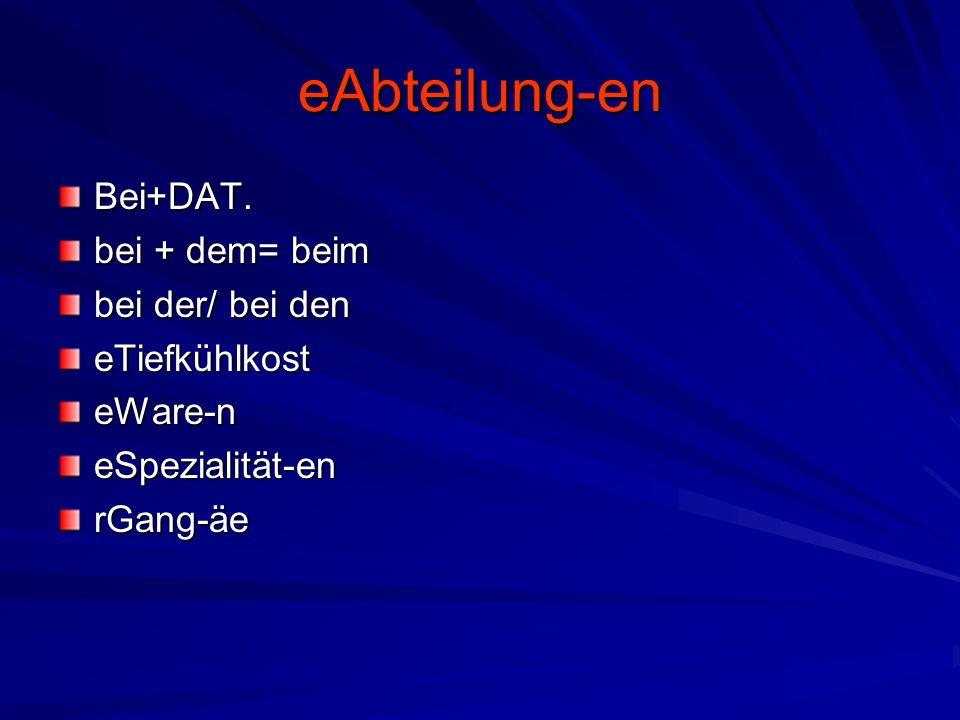 eAbteilung-en Bei+DAT. bei + dem= beim bei der/ bei den eTiefkühlkost