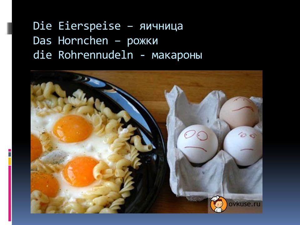 Die Eierspeise – яичница Das Hornchen – рожки die Rohrennudeln - макароны