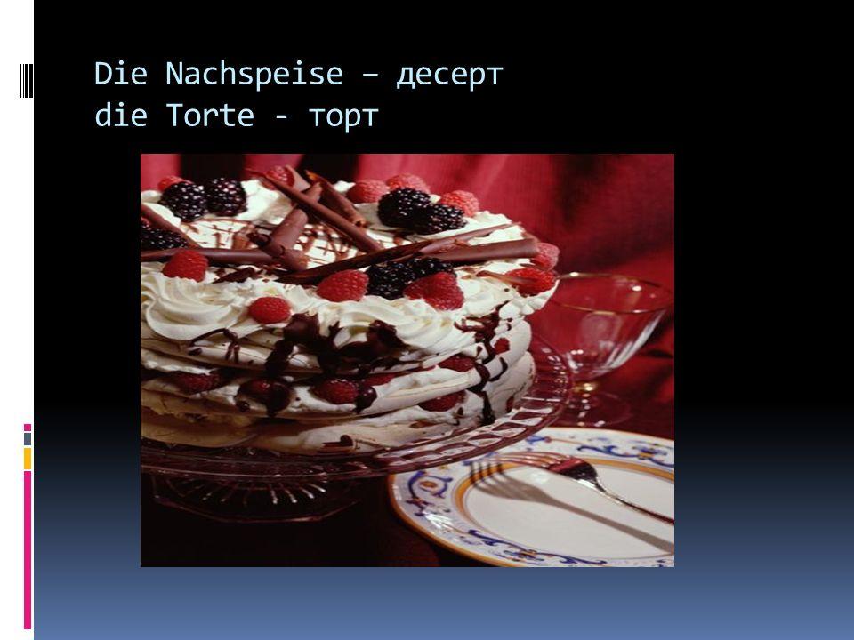 Die Nachspeise – десерт die Torte - торт