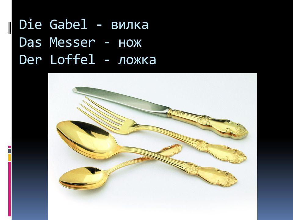 Die Gabel - вилка Das Messer - нож Der Loffel - ложка