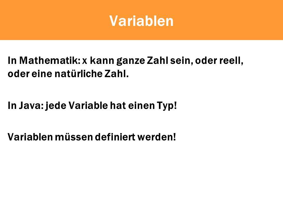 Variablen In Mathematik: x kann ganze Zahl sein, oder reell, oder eine natürliche Zahl. In Java: jede Variable hat einen Typ!