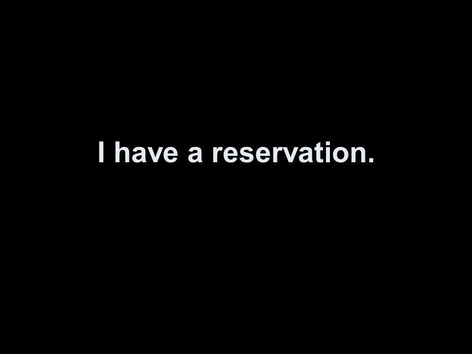 I have a reservation.